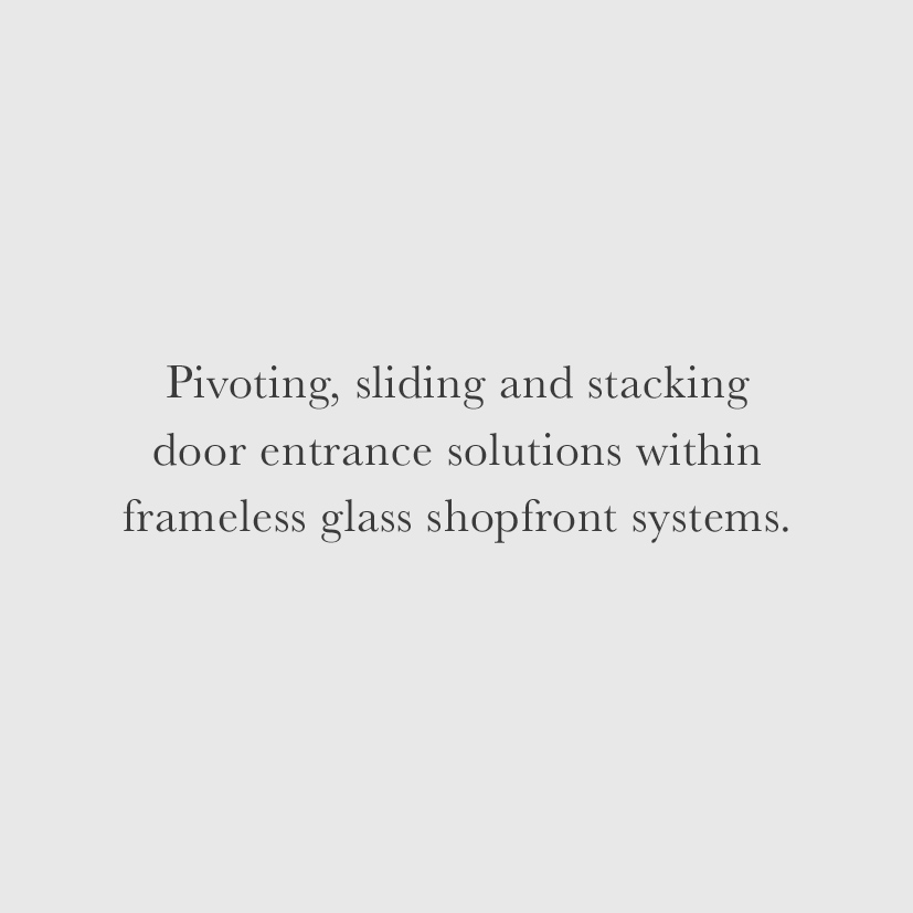 Pivoting, sliding and stacking door entrance solutions within frameless glass shopfront systems.