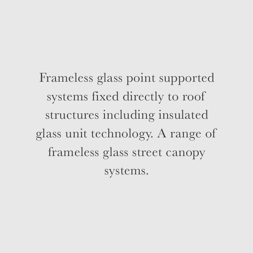 Frameless glass point supported systems fixed directly to roof structures including insulated glass unit technology. A range of frameless glass street canopy systems.
