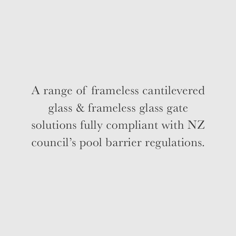 A range of frameless cantilevered glass & frameless glass gate solutions fully compliant with NZ council's pool barrier regulations.