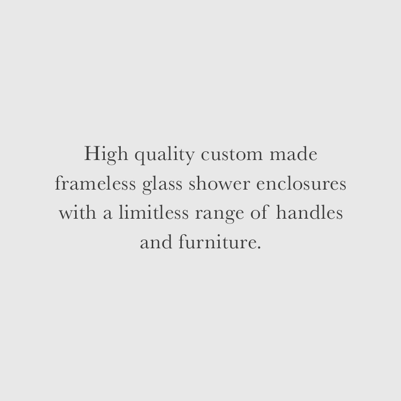 High quality custom made frameless glass shower enclosures with a limitless range of handles and furniture.